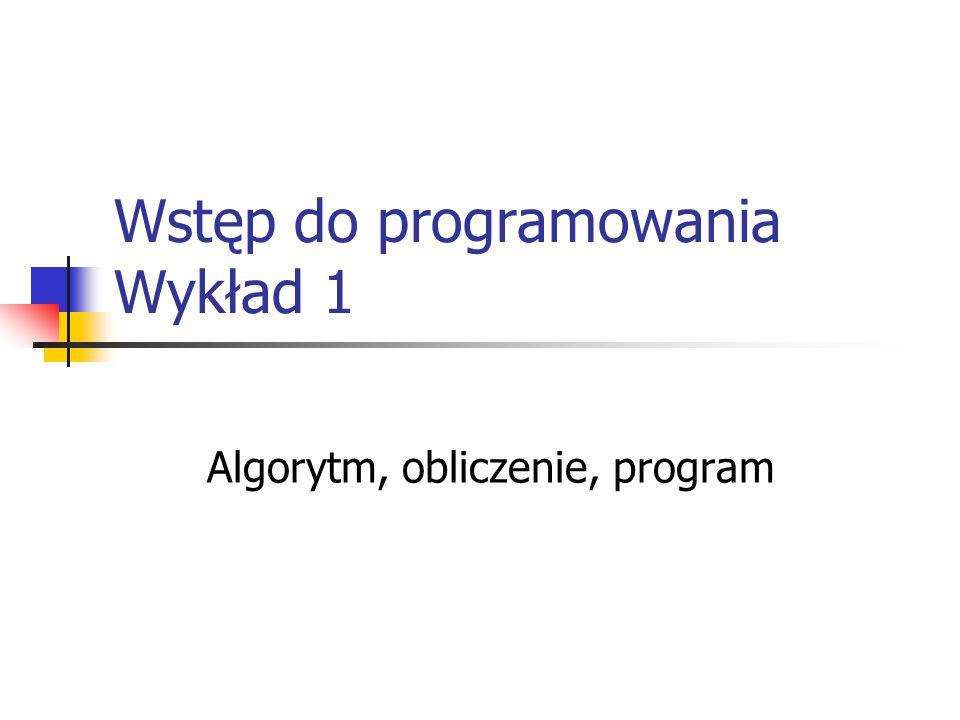 Wstęp do programowania Wykład 1 Algorytm, obliczenie, program