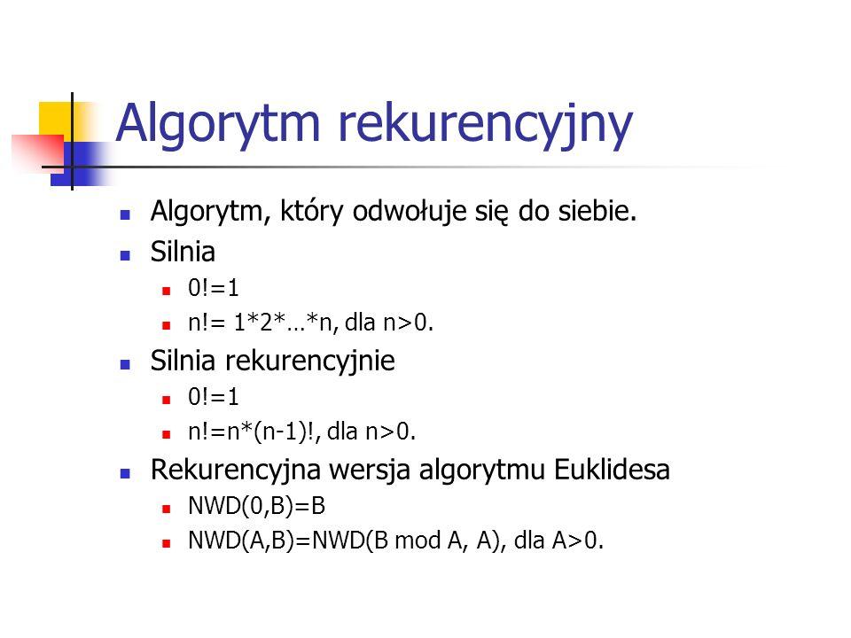 Algorytm rekurencyjny Algorytm, który odwołuje się do siebie. Silnia 0!=1 n!= 1*2*…*n, dla n>0. Silnia rekurencyjnie 0!=1 n!=n*(n-1)!, dla n>0. Rekure
