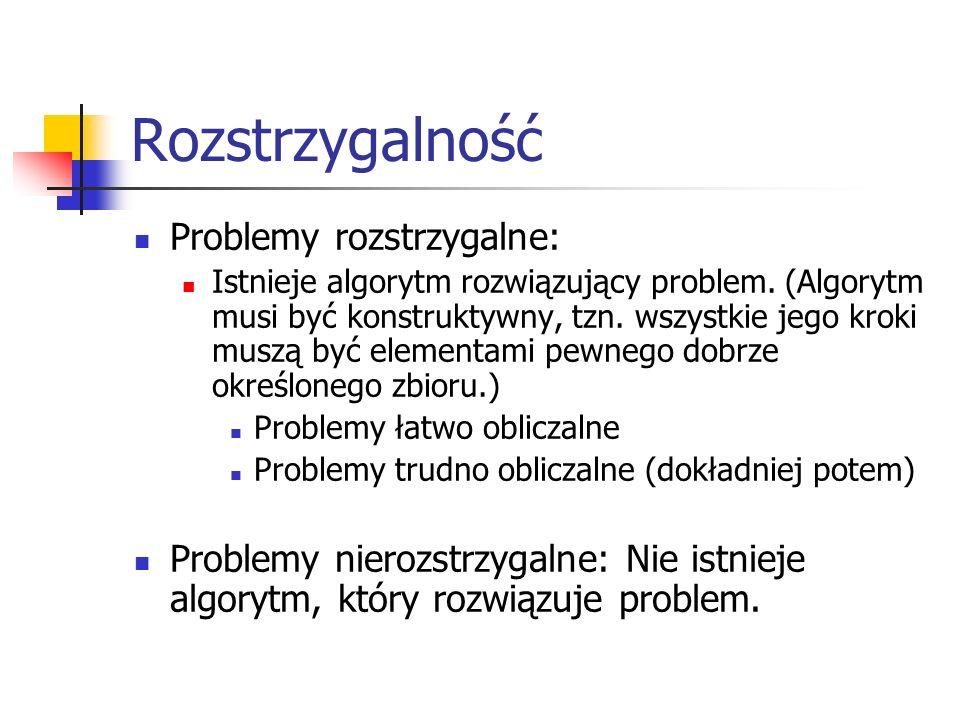 Rozstrzygalność Problemy rozstrzygalne: Istnieje algorytm rozwiązujący problem. (Algorytm musi być konstruktywny, tzn. wszystkie jego kroki muszą być