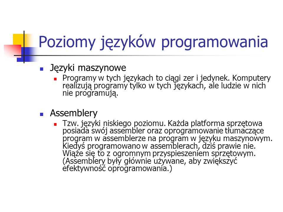 Poziomy języków programowania Języki maszynowe Programy w tych językach to ciągi zer i jedynek. Komputery realizują programy tylko w tych językach, al
