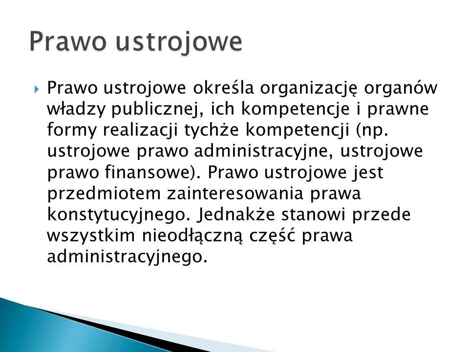  Prawo ustrojowe określa organizację organów władzy publicznej, ich kompetencje i prawne formy realizacji tychże kompetencji (np.
