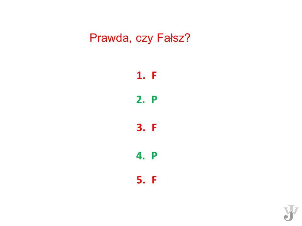 1.F 2.P 3.F 4.P 5.F Prawda, czy Fałsz?