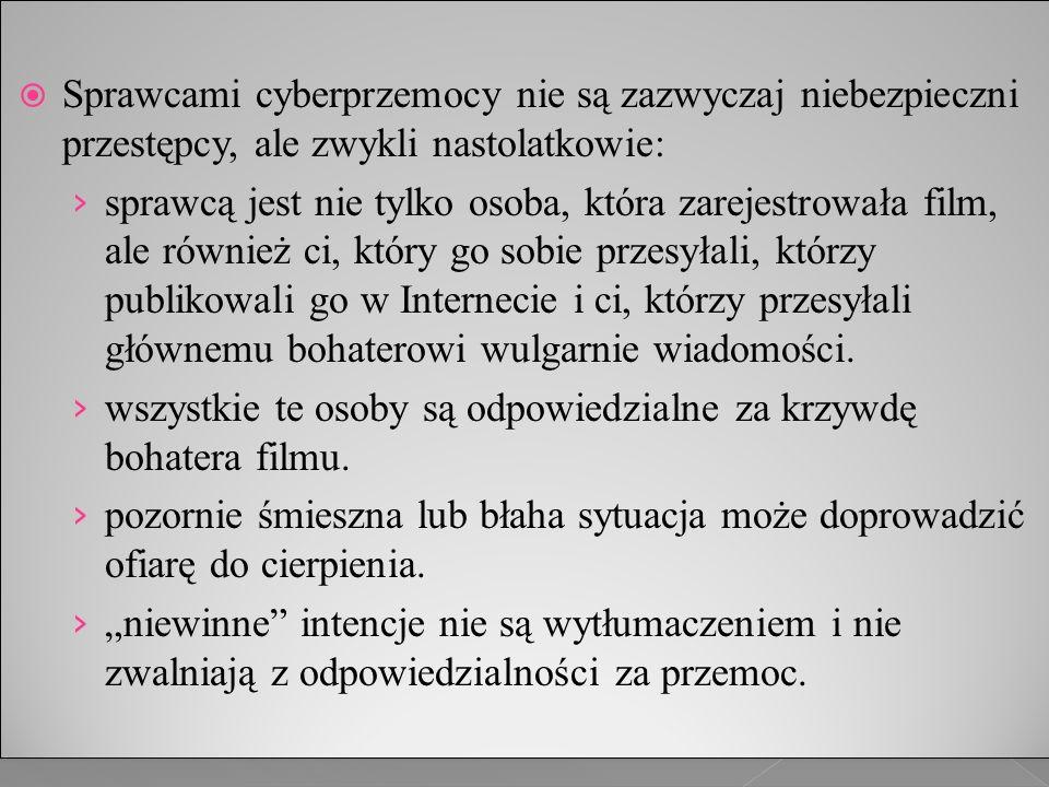  Sprawcami cyberprzemocy nie są zazwyczaj niebezpieczni przestępcy, ale zwykli nastolatkowie: › sprawcą jest nie tylko osoba, która zarejestrowała film, ale również ci, który go sobie przesyłali, którzy publikowali go w Internecie i ci, którzy przesyłali głównemu bohaterowi wulgarnie wiadomości.