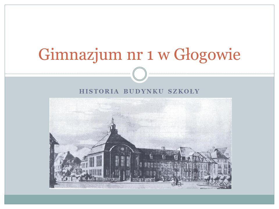 HISTORIA BUDYNKU SZKOŁY Gimnazjum nr 1 w Głogowie