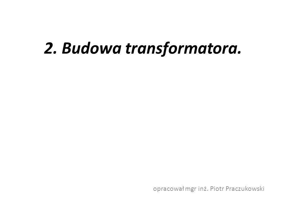 2. Budowa transformatora. opracował mgr inż. Piotr Praczukowski