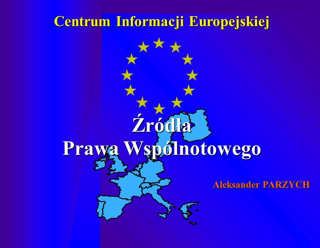 Źródła Prawa Wspólnotowego Centrum Informacji Europejskiej Aleksander PARZYCH