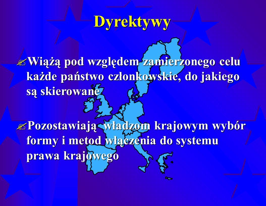 Dyrektywy  Wiążą pod względem zamierzonego celu każde państwo członkowskie, do jakiego są skierowane  Pozostawiają władzom krajowym wybór formy i metod włączenia do systemu prawa krajowego