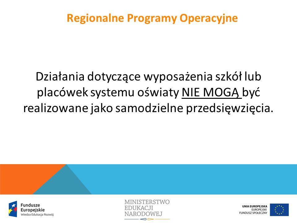 Działania dotyczące wyposażenia szkół lub placówek systemu oświaty NIE MOGĄ być realizowane jako samodzielne przedsięwzięcia. Regionalne Programy Oper
