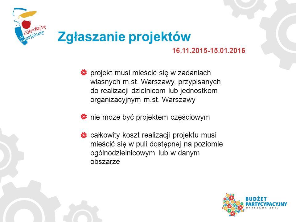 Zgłaszanie projektów 16.11.2015-15.01.2016 projekt musi mieścić się w zadaniach własnych m.st. Warszawy, przypisanych do realizacji dzielnicom lub jed