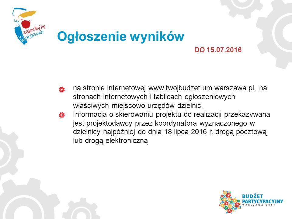 Ogłoszenie wyników DO 15.07.2016 na stronie internetowej www.twojbudzet.um.warszawa.pl, na stronach internetowych i tablicach ogłoszeniowych właściwych miejscowo urzędów dzielnic.