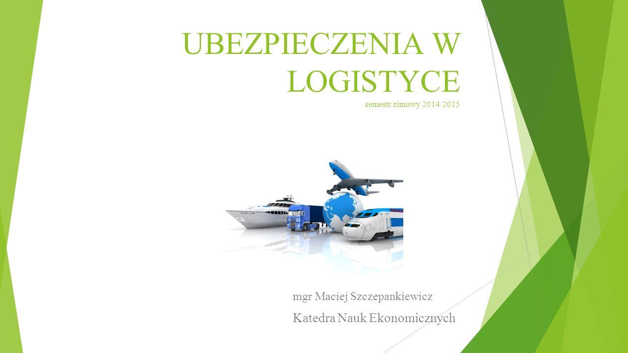 UBEZPIECZENIA W LOGISTYCE semestr zimowy 2014/2015 mgr Maciej Szczepankiewicz Katedra Nauk Ekonomicznych