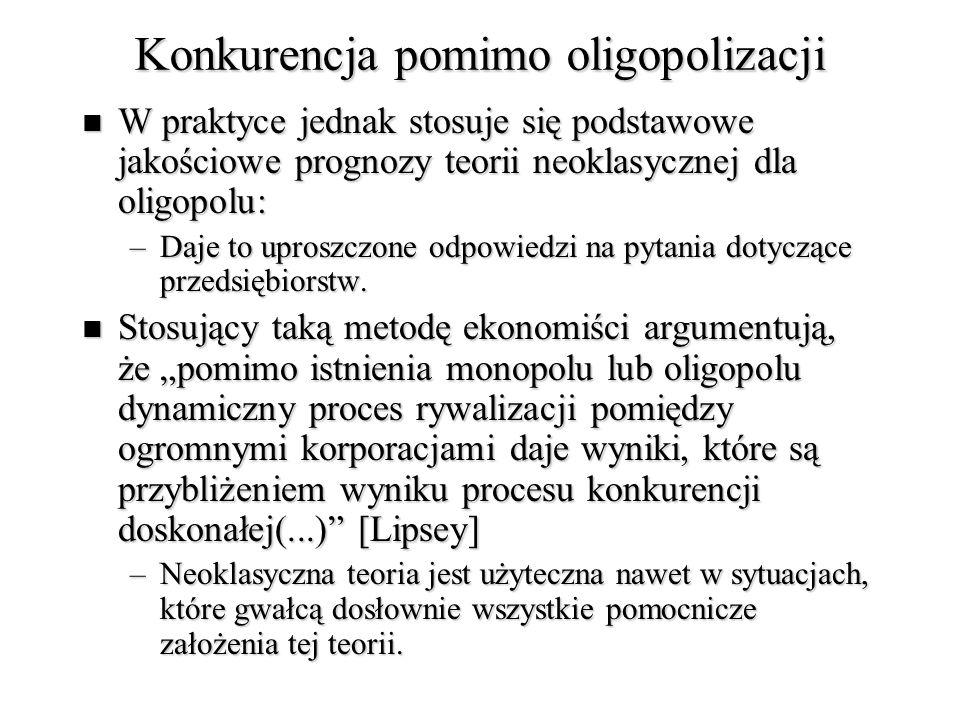 Konkurencja pomimo oligopolizacji W praktyce jednak stosuje się podstawowe jakościowe prognozy teorii neoklasycznej dla oligopolu: W praktyce jednak stosuje się podstawowe jakościowe prognozy teorii neoklasycznej dla oligopolu: –Daje to uproszczone odpowiedzi na pytania dotyczące przedsiębiorstw.