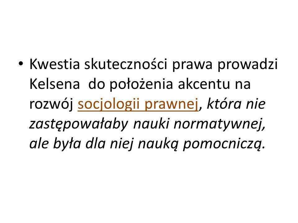 Kwestia skuteczności prawa prowadzi Kelsena do położenia akcentu na rozwój socjologii prawnej, która nie zastępowałaby nauki normatywnej, ale była dla