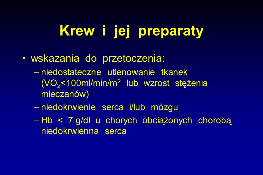Krew i jej preparaty wskazania do przetoczenia: –niedostateczne utlenowanie tkanek (VO 2 <100ml/min/m 2 lub wzrost stężenia mleczanów) –niedokrwienie