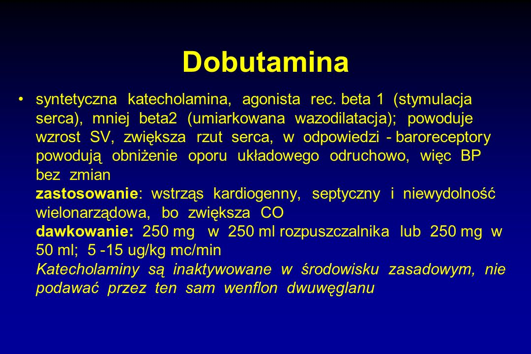 Dobutamina syntetyczna katecholamina, agonista rec. beta 1 (stymulacja serca), mniej beta2 (umiarkowana wazodilatacja); powoduje wzrost SV, zwiększa r