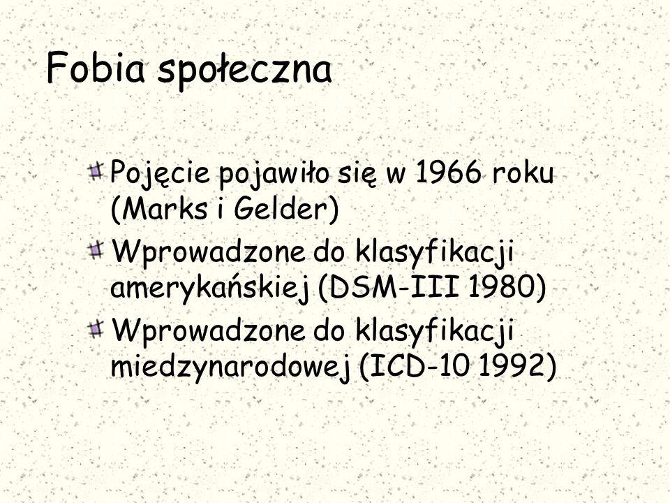 Fobia społeczna Pojęcie pojawiło się w 1966 roku (Marks i Gelder) Wprowadzone do klasyfikacji amerykańskiej (DSM-III 1980) Wprowadzone do klasyfikacji miedzynarodowej (ICD-10 1992)