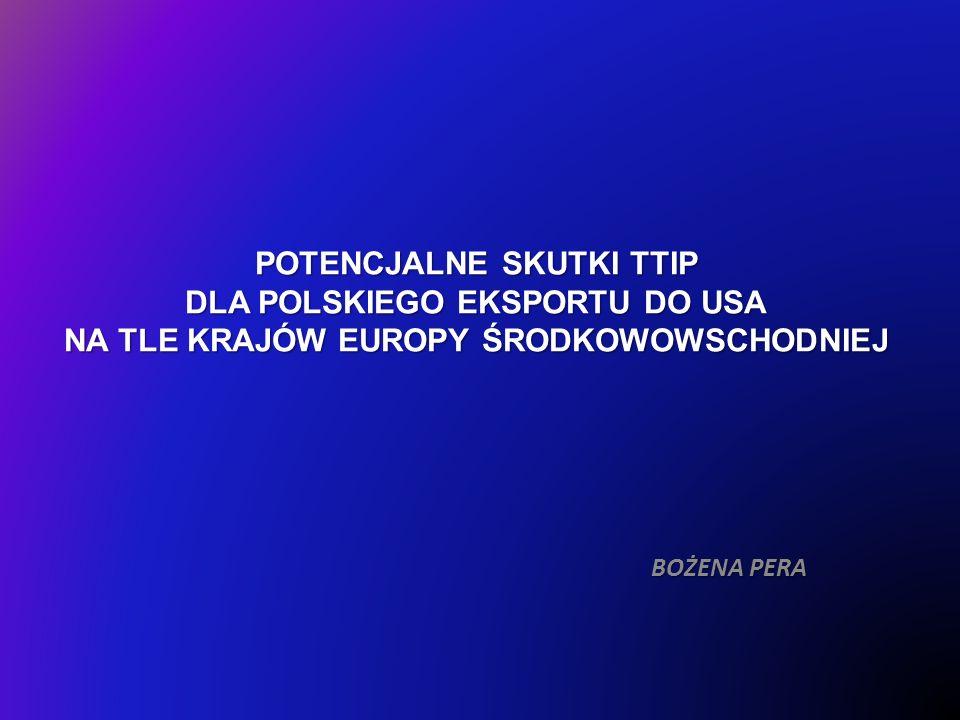 POTENCJALNE SKUTKI TTIP DLA POLSKIEGO EKSPORTU DO USA NA TLE KRAJÓW EUROPY ŚRODKOWOWSCHODNIEJ BOŻENA PERA