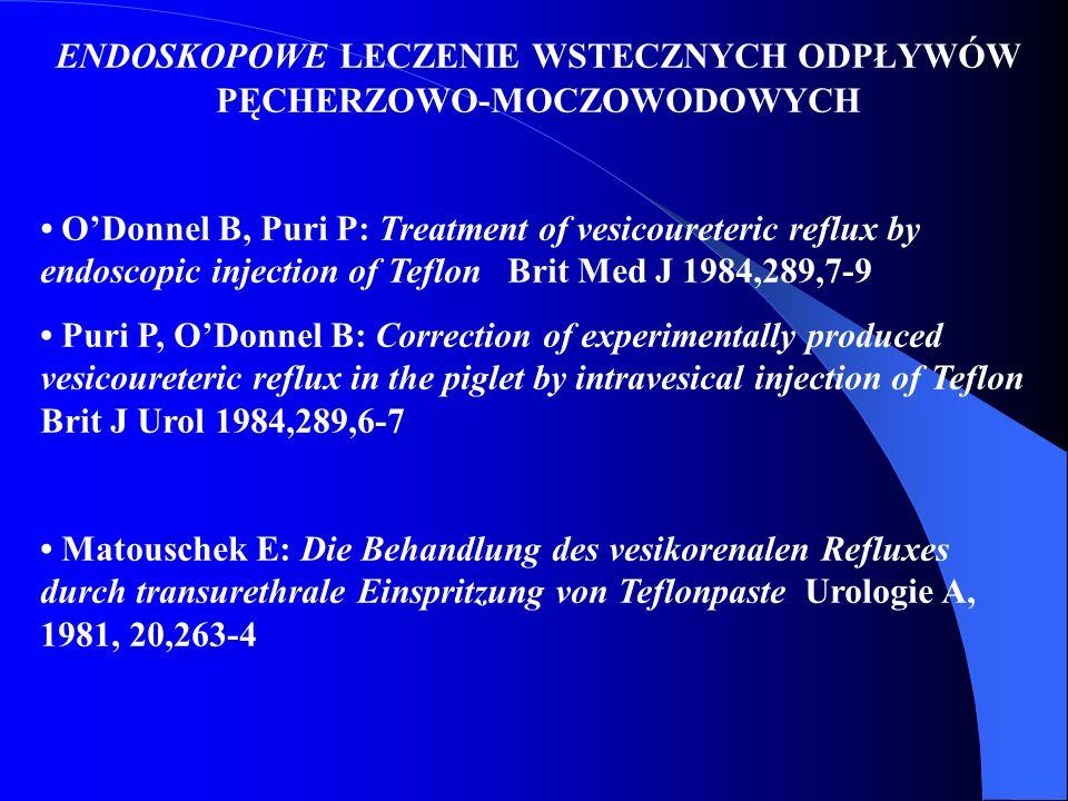 ENDOSKOPOWE LECZENIE WSTECZNYCH ODPŁYWÓW PĘCHERZOWO-MOCZOWODOWYCH O'Donnel B, Puri P: Treatment of vesicoureteric reflux by endoscopic injection of Te