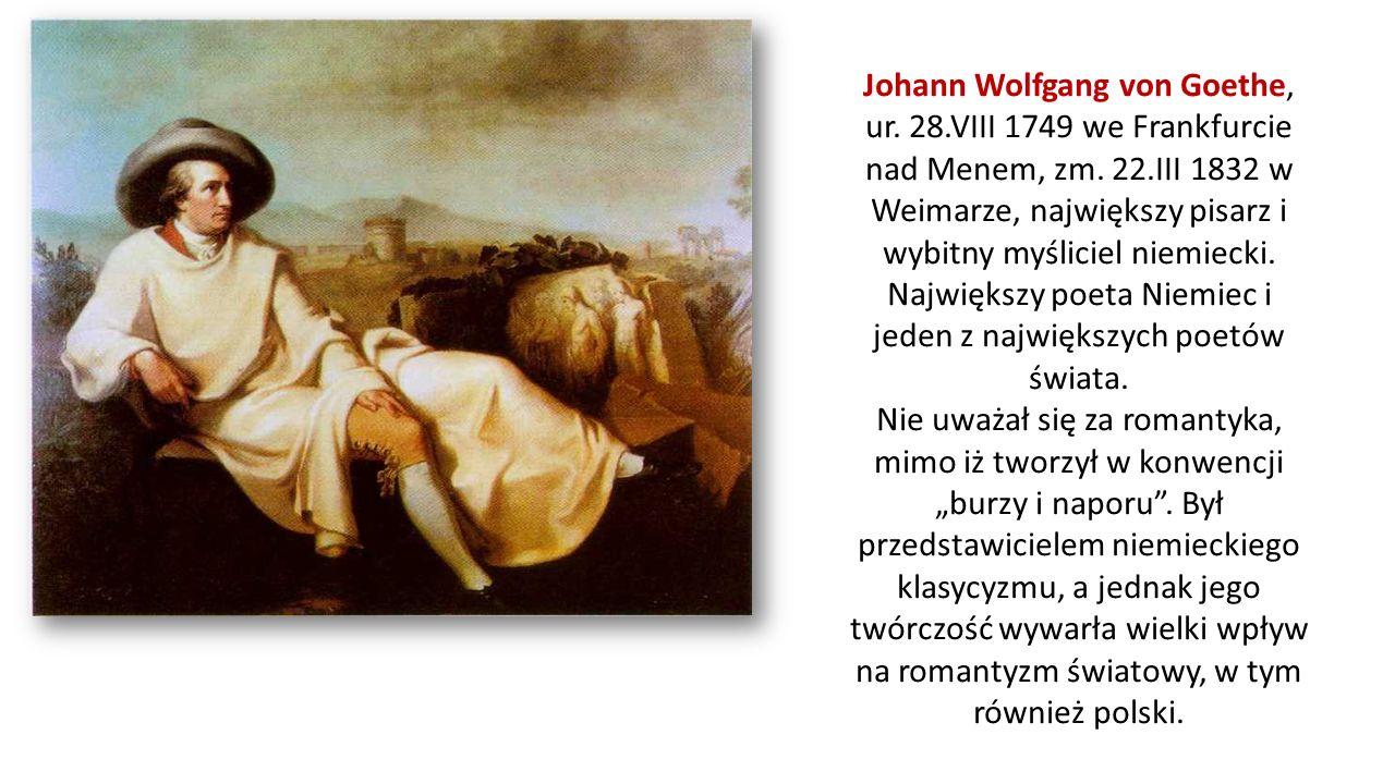Johann Wolfgang von Goethe, ur. 28.VIII 1749 we Frankfurcie nad Menem, zm. 22.III 1832 w Weimarze, największy pisarz i wybitny myśliciel niemiecki. Na