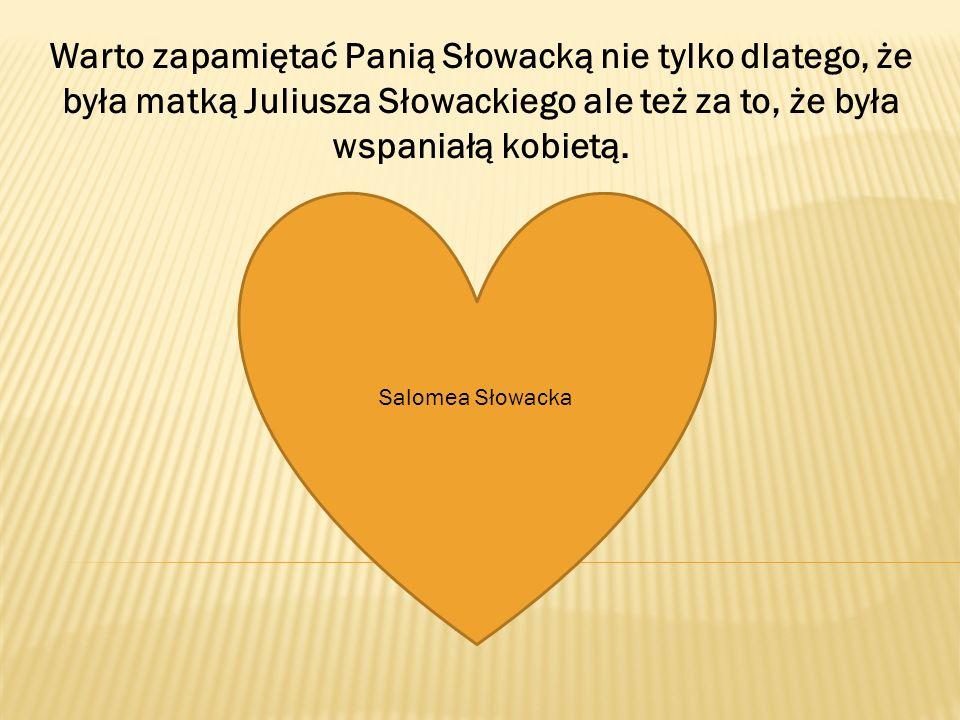 Warto zapamiętać Panią Słowacką nie tylko dlatego, że była matką Juliusza Słowackiego ale też za to, że była wspaniałą kobietą. Salomea Słowacka