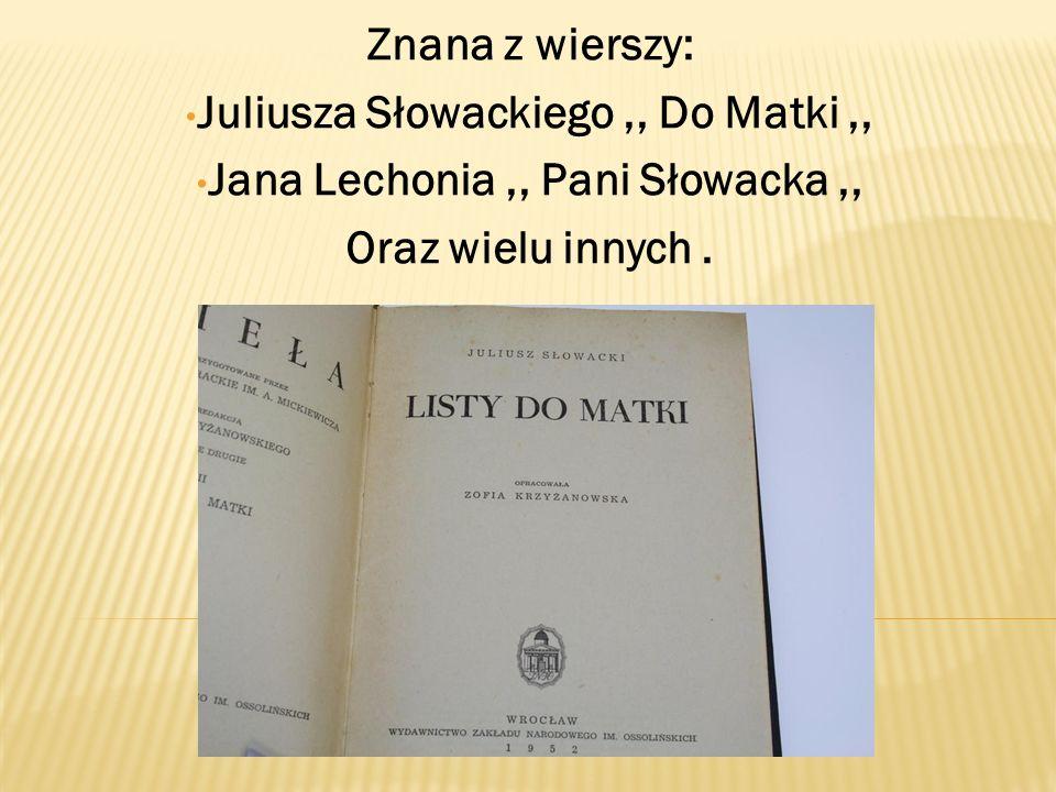 Znana z wierszy: Juliusza Słowackiego,, Do Matki,, Jana Lechonia,, Pani Słowacka,, Oraz wielu innych.