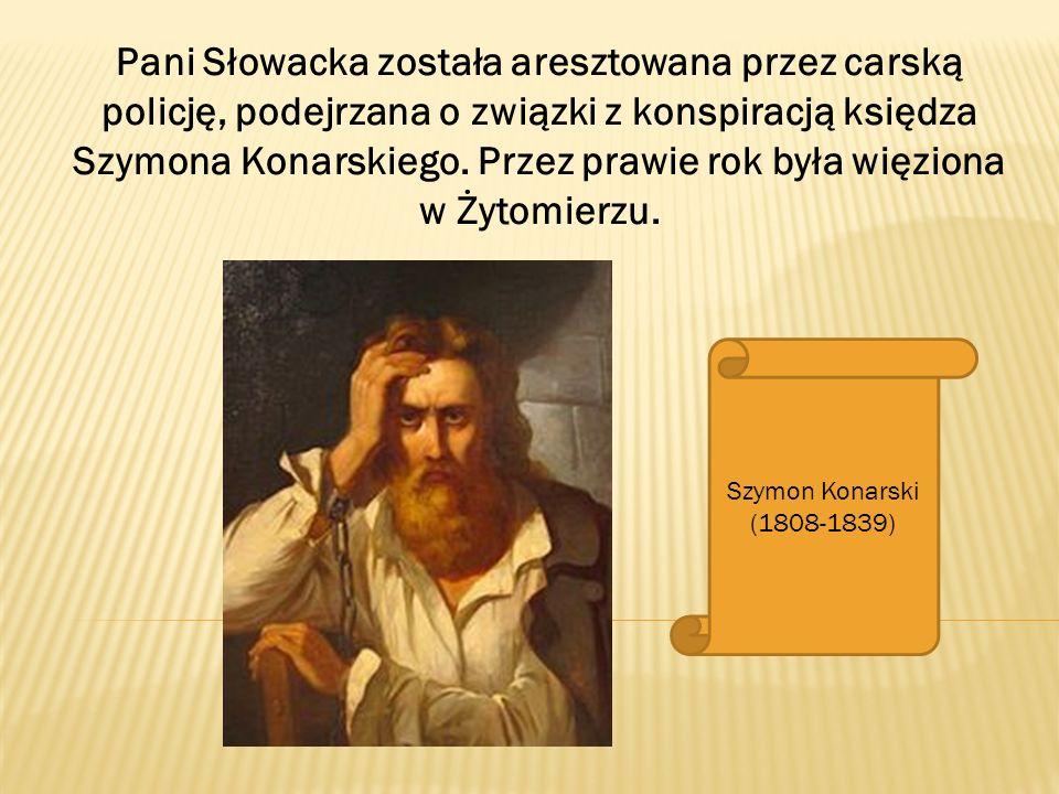 Pani Słowacka została aresztowana przez carską policję, podejrzana o związki z konspiracją księdza Szymona Konarskiego. Przez prawie rok była więziona