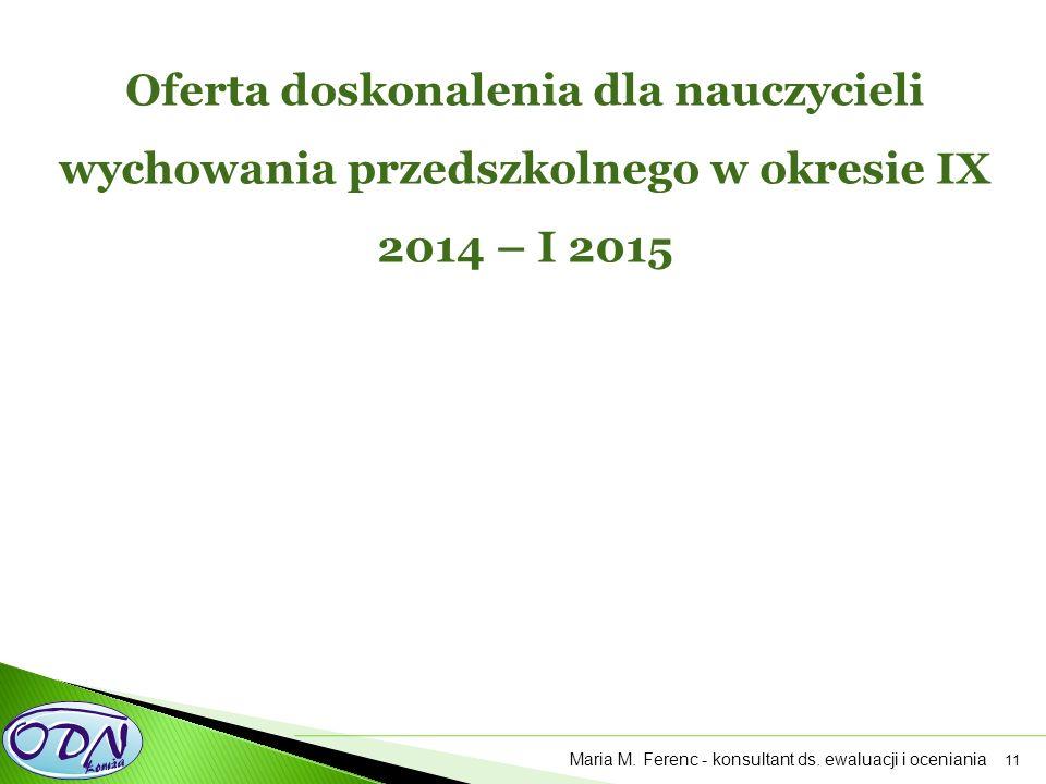 11 Oferta doskonalenia dla nauczycieli wychowania przedszkolnego w okresie IX 2014 – I 2015 Maria M. Ferenc - konsultant ds. ewaluacji i oceniania