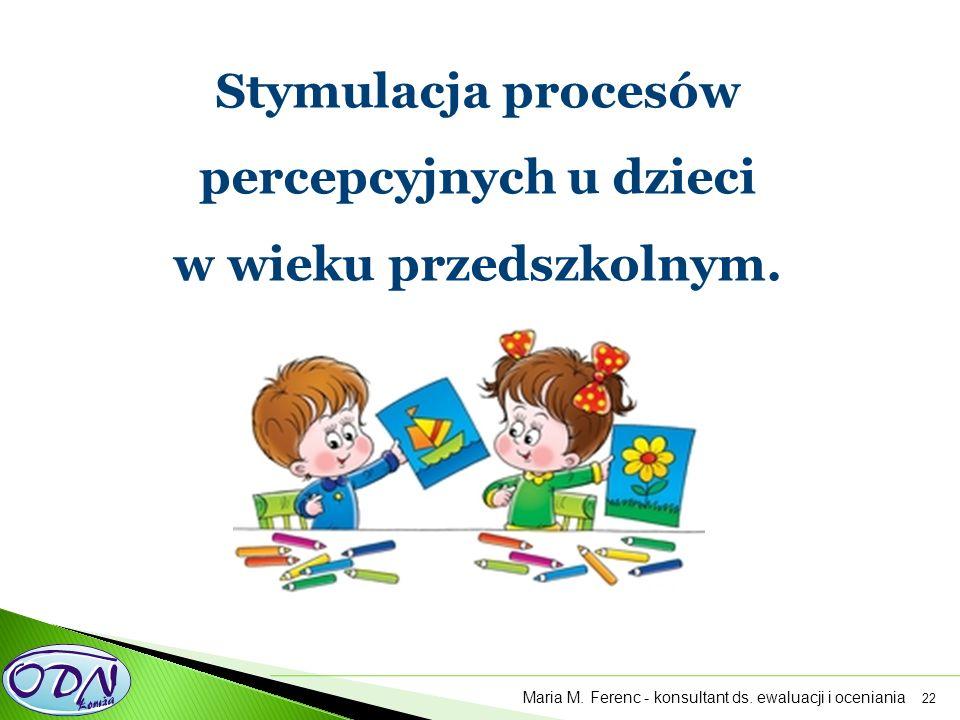 22 Stymulacja procesów percepcyjnych u dzieci w wieku przedszkolnym. Maria M. Ferenc - konsultant ds. ewaluacji i oceniania