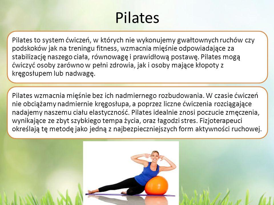 Pilates Pilates to system ćwiczeń, w których nie wykonujemy gwałtownych ruchów czy podskoków jak na treningu fitness, wzmacnia mięśnie odpowiadające z