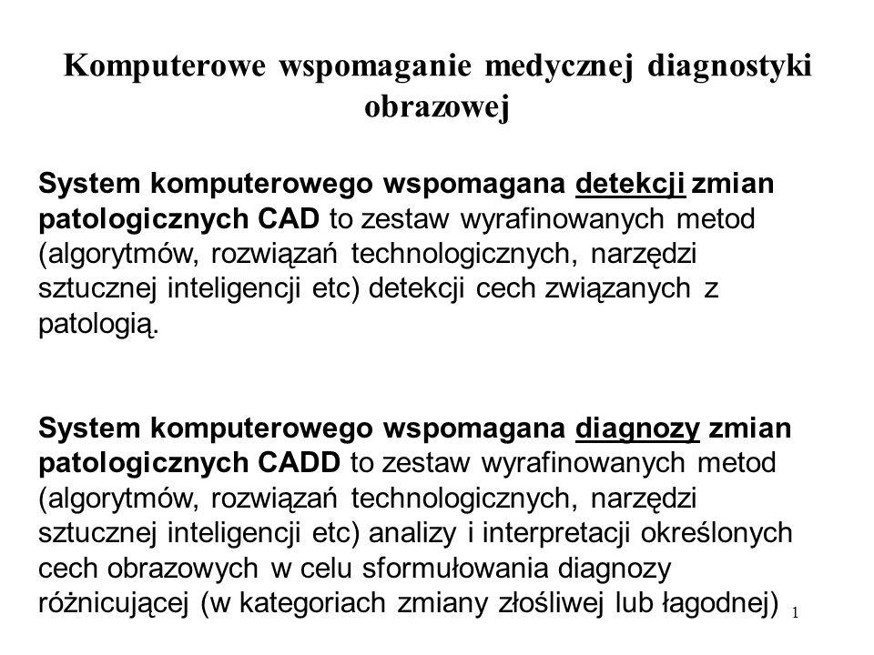 1 Komputerowe wspomaganie medycznej diagnostyki obrazowej System komputerowego wspomagana detekcji zmian patologicznych CAD to zestaw wyrafinowanych metod (algorytmów, rozwiązań technologicznych, narzędzi sztucznej inteligencji etc) detekcji cech związanych z patologią.