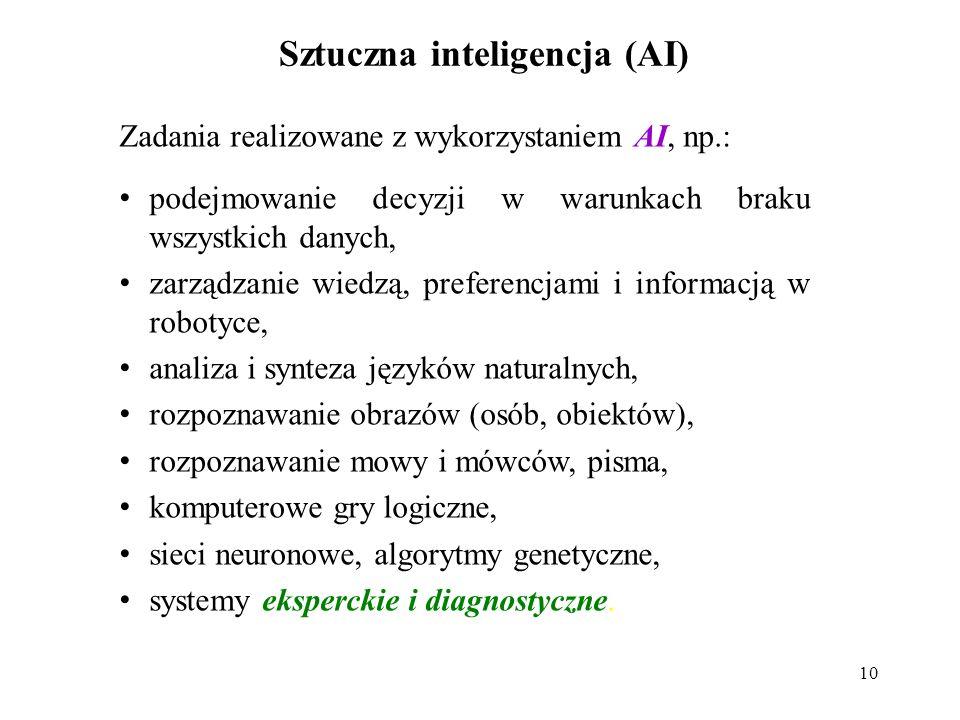10 Sztuczna inteligencja (AI) Zadania realizowane z wykorzystaniem AI, np.: podejmowanie decyzji w warunkach braku wszystkich danych, zarządzanie wiedzą, preferencjami i informacją w robotyce, analiza i synteza języków naturalnych, rozpoznawanie obrazów (osób, obiektów), rozpoznawanie mowy i mówców, pisma, komputerowe gry logiczne, sieci neuronowe, algorytmy genetyczne, systemy eksperckie i diagnostyczne.