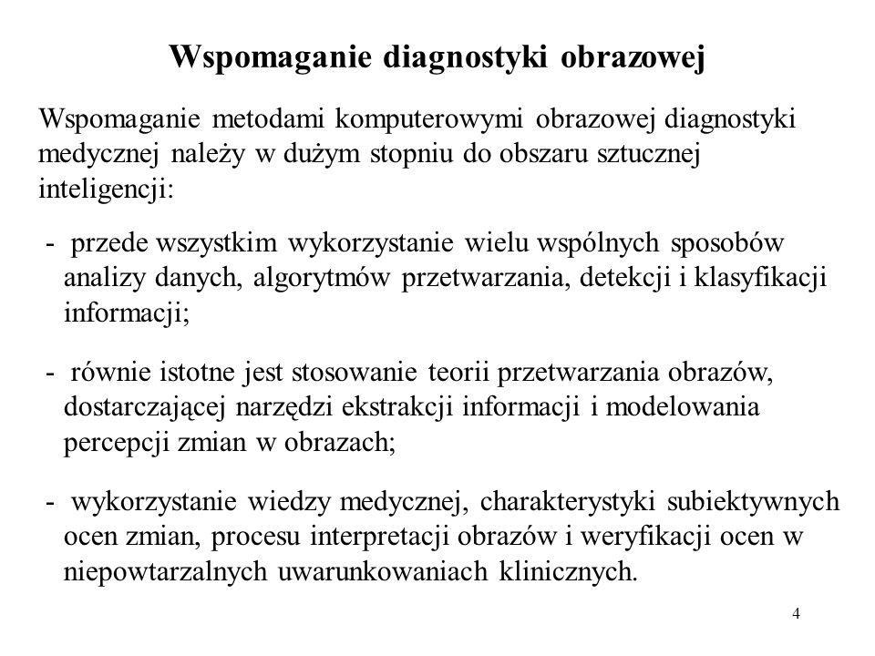 5 Zadania stawiane przed systemami wspomagania: Poprawa warunków pracy (większa zdolność postrzegania, usprawnienie pracy, wyznaczenie parametrów obliczeniowych): -wydobywanie informacji ukrytej z obrazów, uwydatnianie cech (metodami przetwarzania) -wyszukiwanie, semantyczny opis (indeksowanie, gromadzenie, przesyłanie) informacji diagnostycznej -poprawa percepcji zmian (wizualizacja cech o dużym znaczeniu diagnostycznym) -liczbowa (parametryczna) charakterystyka struktur wykrytych.