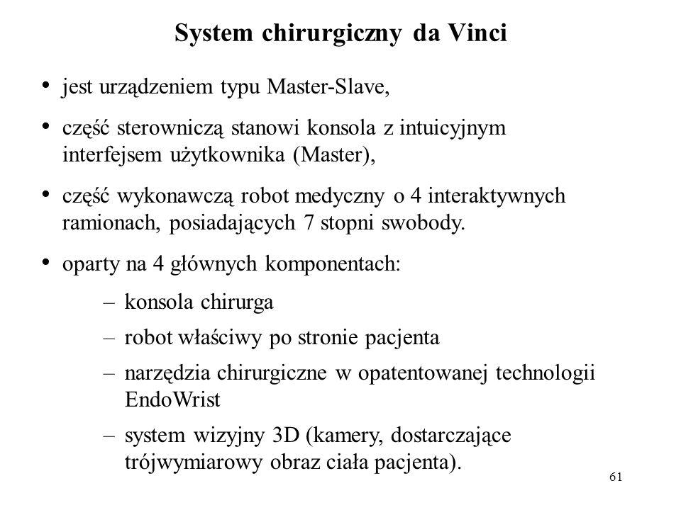61 System chirurgiczny da Vinci jest urządzeniem typu Master-Slave, część sterowniczą stanowi konsola z intuicyjnym interfejsem użytkownika (Master), część wykonawczą robot medyczny o 4 interaktywnych ramionach, posiadających 7 stopni swobody.