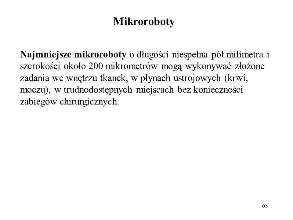 63 Najmniejsze mikroroboty o długości niespełna pół milimetra i szerokości około 200 mikrometrów mogą wykonywać złożone zadania we wnętrzu tkanek, w płynach ustrojowych (krwi, moczu), w trudnodostępnych miejscach bez konieczności zabiegów chirurgicznych.