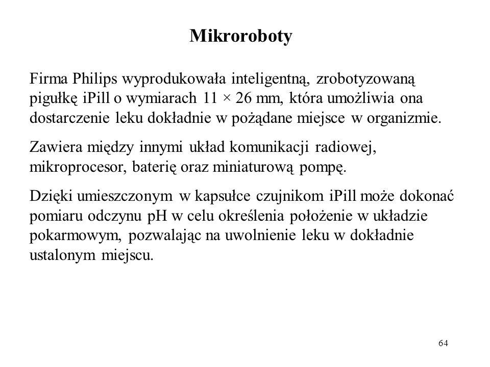 64 Mikroroboty Firma Philips wyprodukowała inteligentną, zrobotyzowaną pigułkę iPill o wymiarach 11 × 26 mm, która umożliwia ona dostarczenie leku dokładnie w pożądane miejsce w organizmie.