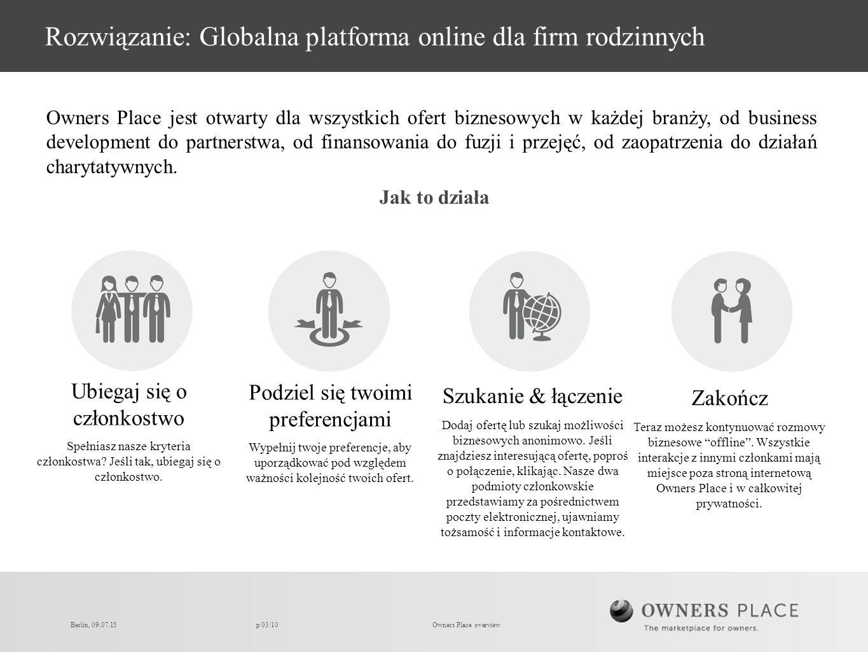 p 03/10Owners Place overview Rozwiązanie: Globalna platforma online dla firm rodzinnych Jak to działa Owners Place jest otwarty dla wszystkich ofert biznesowych w każdej branży, od business development do partnerstwa, od finansowania do fuzji i przejęć, od zaopatrzenia do działań charytatywnych.