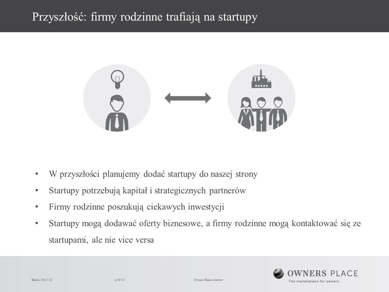 p 09/10 Przyszłość: firmy rodzinne trafiają na startupy W przyszłości planujemy dodać startupy do naszej strony Startupy potrzebują kapitał i strategicznych partnerów Firmy rodzinne poszukują ciekawych inwestycji Startupy mogą dodawać oferty biznesowe, a firmy rodzinne mogą kontaktować się ze startupami, ale nie vice versa Owners Place overviewBerlin, 09.07.15