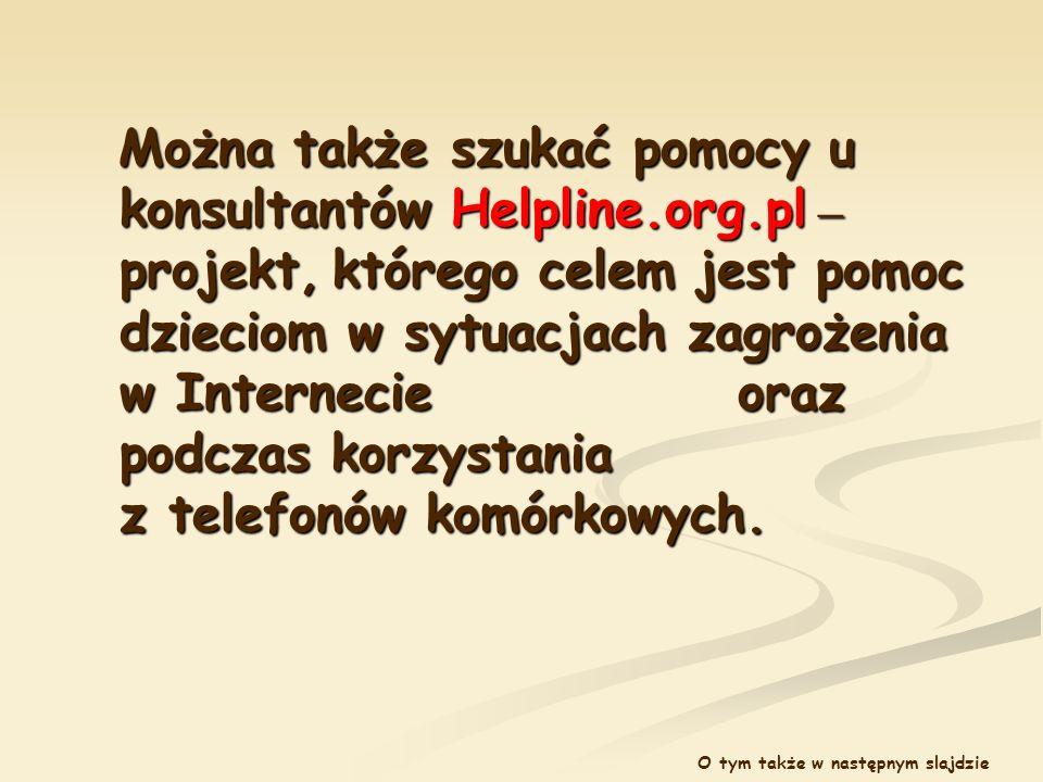Można także szukać pomocy u konsultantów Helpline.org.pl – projekt, którego celem jest pomoc dzieciom w sytuacjach zagrożenia w Internecie oraz podcza
