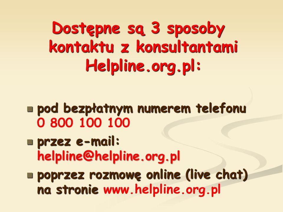 Dostępne są 3 sposoby kontaktu z konsultantami Helpline.org.pl: pod bezpłatnym numerem telefonu pod bezpłatnym numerem telefonu 0 800 100 100 przez e-