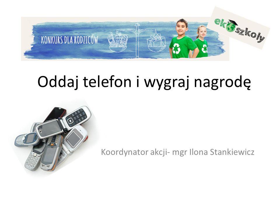 Oddaj telefon i wygraj nagrodę Koordynator akcji- mgr Ilona Stankiewicz