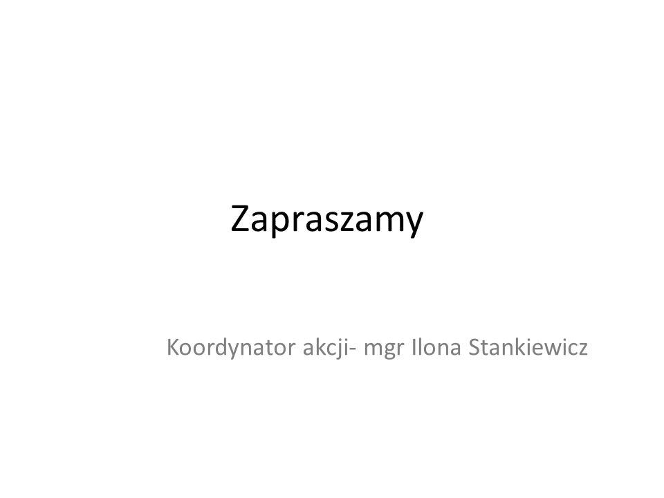 Zapraszamy Koordynator akcji- mgr Ilona Stankiewicz