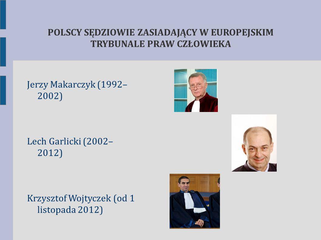 POLSCY SĘDZIOWIE ZASIADAJĄCY W EUROPEJSKIM TRYBUNALE PRAW CZŁOWIEKA Jerzy Makarczyk (1992– 2002) Lech Garlicki (2002– 2012) Krzysztof Wojtyczek (od 1