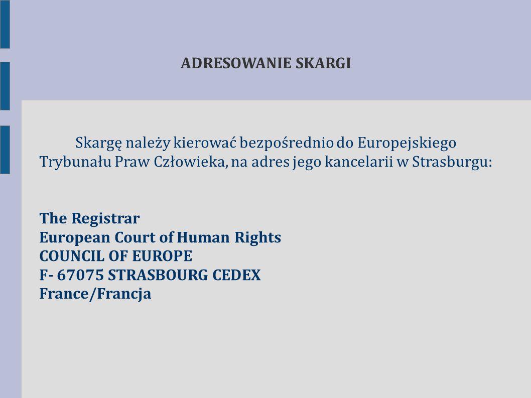 Skargę należy kierować bezpośrednio do Europejskiego Trybunału Praw Człowieka, na adres jego kancelarii w Strasburgu: The Registrar European Court of