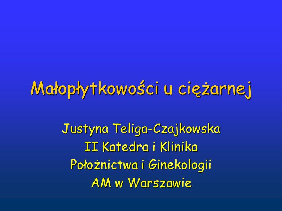 Małopłytkowości u ciężarnej Justyna Teliga-Czajkowska II Katedra i Klinika Położnictwa i Ginekologii AM w Warszawie