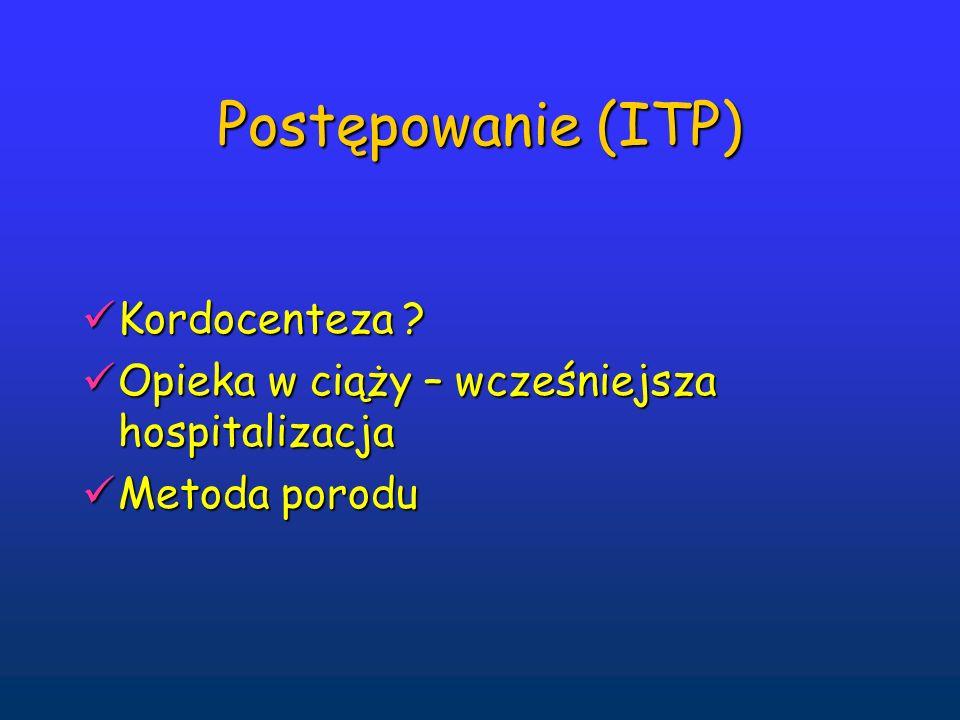 Postępowanie (ITP) Kordocenteza ? Kordocenteza ? Opieka w ciąży – wcześniejsza hospitalizacja Opieka w ciąży – wcześniejsza hospitalizacja Metoda poro
