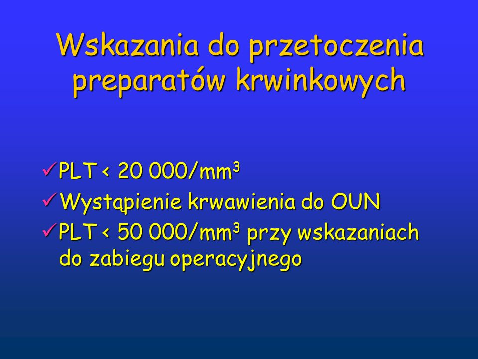 Wskazania do przetoczenia preparatów krwinkowych PLT < 20 000/mm 3 PLT < 20 000/mm 3 Wystąpienie krwawienia do OUN Wystąpienie krwawienia do OUN PLT < 50 000/mm 3 przy wskazaniach do zabiegu operacyjnego PLT < 50 000/mm 3 przy wskazaniach do zabiegu operacyjnego