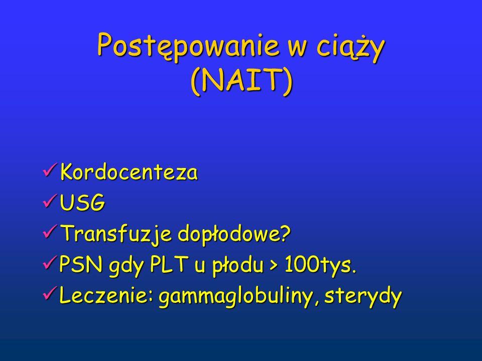 Postępowanie w ciąży (NAIT) Kordocenteza Kordocenteza USG USG Transfuzje dopłodowe? Transfuzje dopłodowe? PSN gdy PLT u płodu > 100tys. PSN gdy PLT u