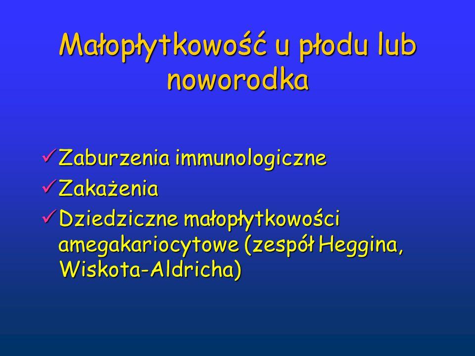 Małopłytkowość u płodu lub noworodka Zaburzenia immunologiczne Zaburzenia immunologiczne Zakażenia Zakażenia Dziedziczne małopłytkowości amegakariocytowe (zespół Heggina, Wiskota-Aldricha) Dziedziczne małopłytkowości amegakariocytowe (zespół Heggina, Wiskota-Aldricha)