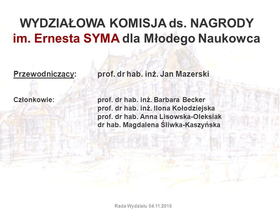 WYDZIAŁOWA KOMISJA ds. NAGRODY im. Ernesta SYMA dla Młodego Naukowca Przewodniczący: prof. dr hab. inż. Jan Mazerski Członkowie:prof. dr hab. inż. Bar