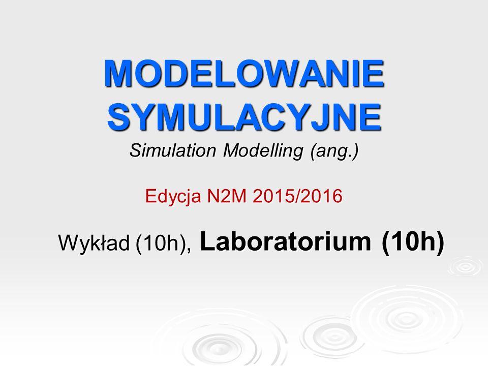 MODELOWANIE SYMULACYJNE Simulation Modelling (ang.) Edycja N2M 2015/2016 Wykład (10h), Laboratorium (10h)